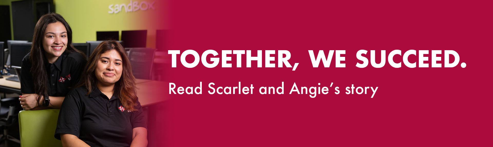 Together, we succeed. Read Scarlet and Angie's story.